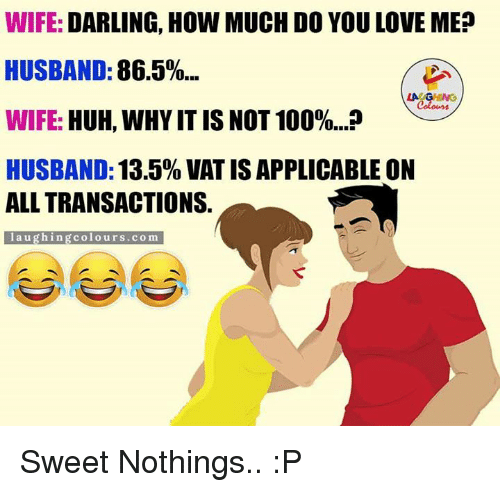 Darl: WIFE: DARLING, HOW MUCH DO YOULOVE MEP  HUSBAND:  86.5%...  LA GHING  WIFE: HUH, WHYIT IS NOT 100%...P  HUSBAND:  13.5% VAT IS APPLICABLE ON  ALL TRANSACTIONS.  l a u ghing colo urs .com Sweet Nothings.. :P