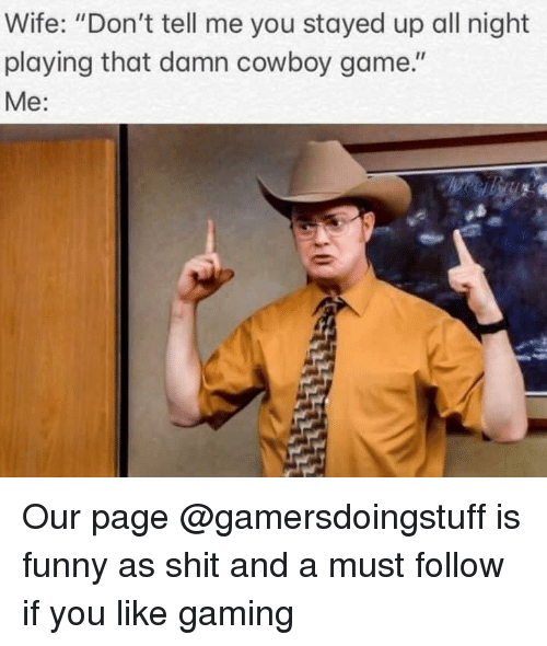 """Stayed Up All Night: Wife: """"Don't tell me you stayed up all night  playing that damn cowboy game.""""  Me: Our page @gamersdoingstuff is funny as shit and a must follow if you like gaming"""