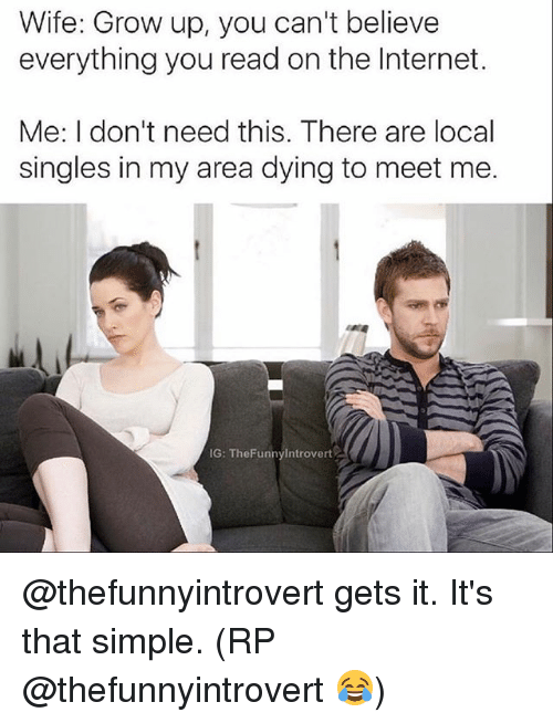 Internet, Memes, and Wife: Wife: Grow up, you can't believe  everything you read on the Internet.  Me: I don't need this. There are local  singles in my area dying to meet me.  IG: TheFunnyIntrovert @thefunnyintrovert gets it. It's that simple. (RP @thefunnyintrovert 😂)