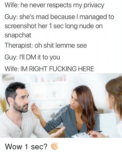 Funny, Nudes, and Screenshots: Wife: he never respects my privacy  Guy: she's mad because I managed to  screenshot her 1 sec long nude on  snapchat  Therapist: oh shit lemme see  Guy: I'll DM it to you  Wife: IM RIGHT FUCKING HERE Wow 1 sec? 👏🏼