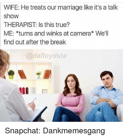 winking: WIFE: He treats our marriage like it's a talk  show  THERAPIST: Is this true?  ME: *turns and winks at camera We'll  find out after the break  @dafloydsta Snapchat: Dankmemesgang