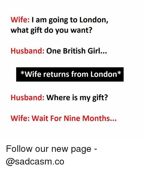 Memes, Girl, and London: Wife: I am going to London,  what gift do you want?  Husband: One British Girl...  *Wife returns from London*  Husband: Where is my gift?  Wife: Wait For Nine Months... Follow our new page - @sadcasm.co