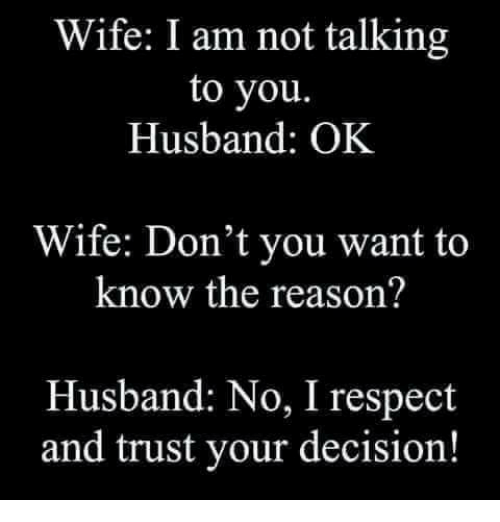 Funny, Respect, and Husband: Wife: I am not talking  to you.  Husband: OK  Wife: Don't you want to  know the reason?  Husband: No, I respect  and trust your decision!