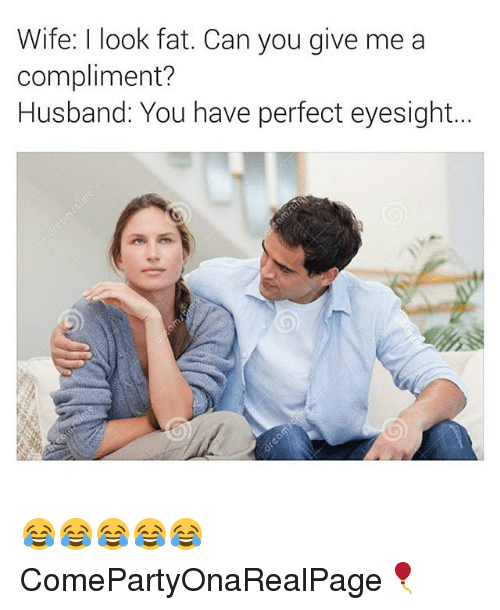 Girl Memes, Husband, and Wife: Wife: I look fat. Can you give me a  compliment?  Husband: You have perfect eyesight. 😂😂😂😂😂 ComePartyOnaRealPage🎈