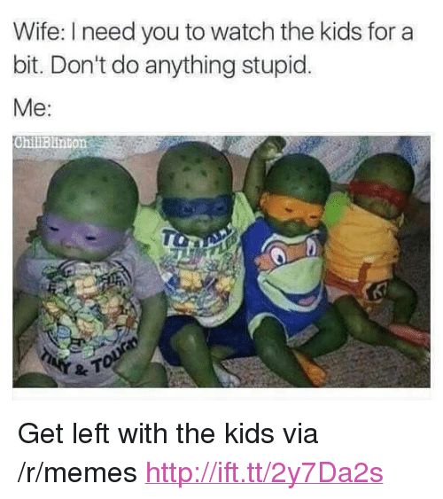 """stupid me: Wife: I need you to watch the kids for a  bit. Don't do anything stupid.  Me:  ChillBlinton <p>Get left with the kids via /r/memes <a href=""""http://ift.tt/2y7Da2s"""">http://ift.tt/2y7Da2s</a></p>"""