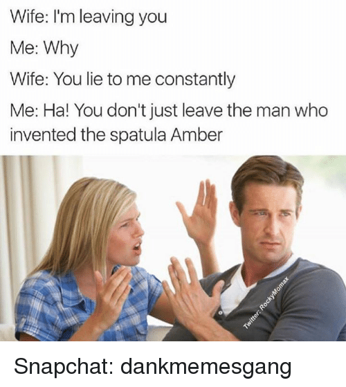 spatula: Wife: I'm leaving you  Me: Why  Wife: You lie to me constantly  Me: Ha! You don't just leave the man who  invented the spatula Amber Snapchat: dankmemesgang