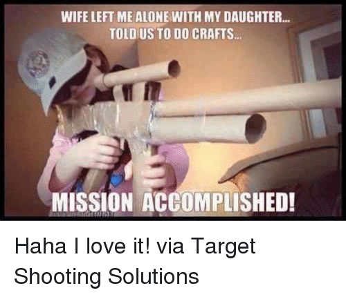 Memes, Target, and Wife: WIFE LEFT ME ALONE WITH MY DAUGHTER...  TOLDUS TO DO CRAFTS.  MISSION ACCOMPLISHED! Haha I love it!  via Target Shooting Solutions