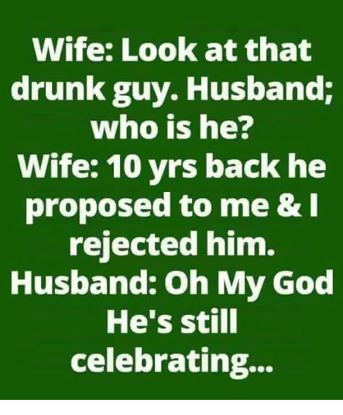 Who Is He: Wife: Look at that  drunk guy. Husband;  who is he?  Wife: 10 yrs back he  proposed to me & I  rejected him.  Husband: Oh My God  He's still  celebrating...