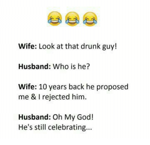 Who Is He: Wife: Look at that drunk guy!  Husband: Who is he?  Wife: 10 years back he proposed  me & I rejected him  Husband: Oh My Goc!  He's still celebrating...