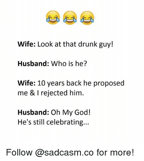 Who Is He: Wife: Look at that drunk guy!  Husband: Who is he?  Wife: 10 years back he proposed  me & I rejected him.  Husband: Oh My God!  He's still celebrating... Follow @sadcasm.co for more!