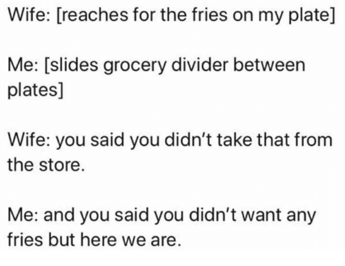 Dank, Wife, and 🤖: Wife: [reaches for the fries on my plate]  Me: [slides grocery divider between  plates]  Wife: you said you didn't take that from  the store.  Me: and you said you didn't want any  fries but here we are.