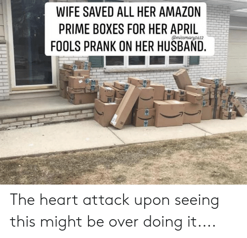 Amazon Prime: WIFE SAVED ALL HER AMAZON  PRIME BOXES FOR HER APRIL  FOOLS PRANK ON HER HUSBAND. The heart attack upon seeing this might be over doing it....