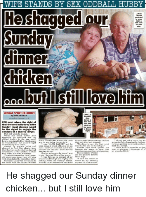 """the sundays: WIFE  STANDS  BY  SEX  ODDBALL  HUBBY  He shagged our  Sunday  LOYAL  Glenda  to show  Alan  red card  for fow  play  chicken  il  butlstilllove tfm  SUNDAY SPORT EXCLUSIVE  By SIMON DEAN  FANCY A  FOR most wives, the sight of  their beloved balls-deep in the  Sunday roast chicken would  be the signal to engage the  services of a divorce lawyer.  ROAST?  Alan  boned a  bird like  this one  (ieft) at  his home  in Crewe  (right)  When she found hubby Alan  thrustin his manhood into the  chilled poultry in the wee amall  hours, he s  in robust terms-but never thought  of dissolving their union,  down. The chicken was on the table  found out she'd been eating n chicken  that our Alan had sha  Ishan I get rid of Alan,ustoa  Hea not putting hia wotait nowhere  salmonella or fowl  i nalled her le leasur,  doing the nex to it  account of him shagging the  """"I said ALAN BAKER and he Needless lo say, the  face. I said Get your diek out of Lhat Glenda says she's spoken o  hird went  ind alc aelns r el your dick enda says. sihe  spikera outdnnt saimonella or fow  lred  and span around, a look of horror on his into the hin and we had chops.""""  out I don't want  alarmed to  theirbed lnst weekend, Glenda crept chicken this instant that's for our because she wants to show that pest, or whntever it is you get of of  downstairs to the kitchen of their Sunday dinner?  neat home in Crewe, Cheshire,  marriage can aurvive such traumas  an uneooked bird  Tust to make sure he knew I was She  e sightthat greeted the47 yeor. cross, I twatted him with a spoon. are too quiek to divorce  d playground-upervisor will atay  ·I was furiou on account of my  these d  with Glenda for the reat of her duys. brother and h in high and mighty wife said or better or  She said: Alan waa stood next to coming round for Sunday dinner. worse on my wedding  the table with hie pyiama bottoms Heaven knows what she'd say if she day and I'll etick by that"""