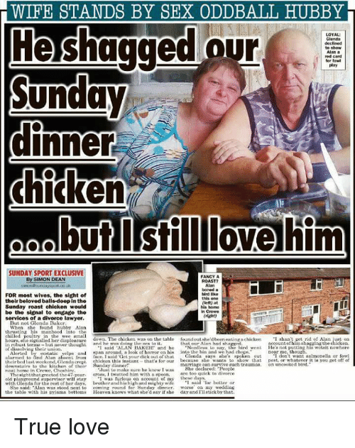 """the sundays: WIFE STANDS BY SEX ODDBALL HUBBY  LOYAL  our  red card  lor fowl  icken  butlstill lovelhim  SUNDAY SPORT EXCLUSIVE  FANCY A  ROAST?  SIMON DEAN  FOR most wives, the sight of  their beloved balls-deep in the  Sunday roast chicken would  be the signal to engage the  services of a divorce lawyer.  tird like  this one  (left) at  his home  n Crewe  But not Glonda Baker  When ehe found hubby Alan  thrustin his manhood into the  lled poultry in the wee nmal1  une  down. The chicken was on the table  found out she'd been eating achicken  thnt our Alan hnd shatgked  .1 alan't get rid of Alan  just on  of him shagging the chicken  o dihulvlnr uhebut aver thouht  AN  and he hNedieaho wi his d went Hea nt utting hia wotsit owher  of diseolving their union  Alerted by ie yelpes and span around, a look of horror on his into the bin and we had chops  near me-thou《  alarmed to tind Alan af en rrum lin. Inaiduely ur dick ut ofthaL ·Glenda saye thea .poken out- don't win t ea monelt or tom  theirbeil last weekend, Glenda crepl chicken this instant-that's for our because ahe wants to show that pest, or whatever it in you get off of  ome tncw tchemo thcire re heknewIwat mShe delareduweplueh trauma n uncooked bird  marriage can survive auch traumsa. an noooked bird.  She  nent home in Crewe, Cheshire  lunt to make sure he knew I wa  too quiek to divorce  Thesightthat greeted the 47yr ros, I twatted him with n spoon.are  old plnymomd (rpervisor willatay """"I was furious on account of my these inys.  with Glendn for the reat of her dnys, brothr and hishigh and mighty wifoe  She said: Alan was atood next to coming round for Sunday dinner,  the table with hia pyǐama bottans Heaven know. whatshe'deayǐ,he  T mnisd tur better or  worse on my wedding  day ard nauckbs,hit."""