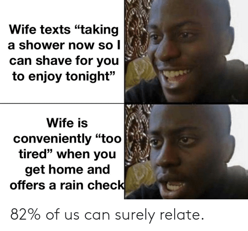 """rain check: Wife texts """"taking  a shower now so I  can shave for you  to enjoy tonight""""  Wife is  conveniently """"too  tired"""" when you  get home and  offers a rain check 82% of us can surely relate."""