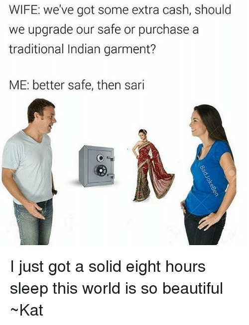 Tumblr, Kat, and Indians: WIFE: we've got some extra cash, should  we upgrade our safe or purchase a  traditional Indian garment?  ME: better safe, then sari I just got a solid eight hours sleep this world is so beautiful ~Kat