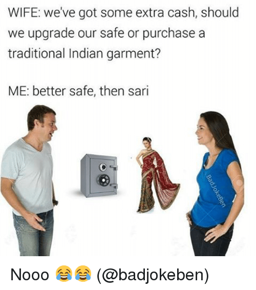 Memes, 🤖, and Indians: WIFE: We've got some extra cash, should  we upgrade our safe or purchase a  traditional Indian garment?  ME: better safe, then sari Nooo 😂😂 (@badjokeben)