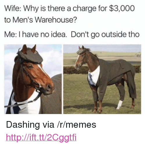 """mens warehouse: Wife: Why is there a charge for $3,000  to Men's Warehouse?  Me: I have no idea. Don't go outside tho <p>Dashing via /r/memes <a href=""""http://ift.tt/2Cggtfi"""">http://ift.tt/2Cggtfi</a></p>"""