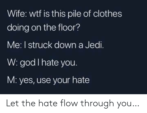 The Floor: Wife: wtf is this pile of clothes  doing on the floor?  Me: I struck down a Jedi.  W: god I hate you.  M: yes, use your hate Let the hate flow through you…