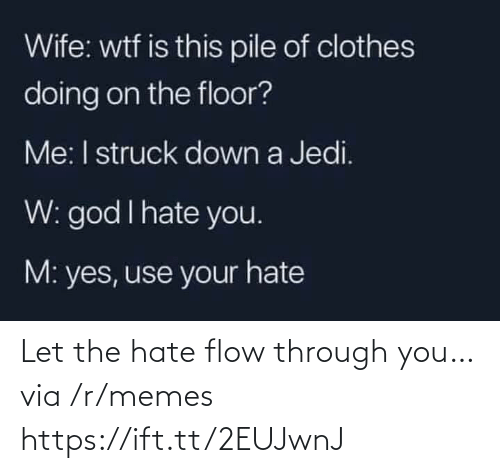 The Floor: Wife: wtf is this pile of clothes  doing on the floor?  Me: I struck down a Jedi.  W: god I hate you.  M: yes, use your hate Let the hate flow through you… via /r/memes https://ift.tt/2EUJwnJ