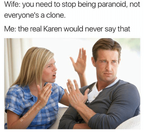cloning: Wife: you need to stop being paranoid, not  everyone's a clone  Me: the real Karen would never say that