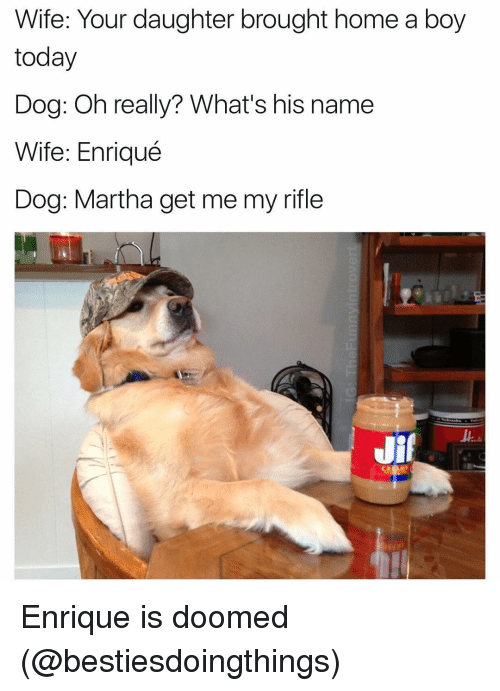 Wife, Dank Memes, and Doom: Wife: Your daughter brought home a boy  today  Dog: Oh really? What's his name  Wife: Enriqué  Dog: Martha get me my rifle  Jif Enrique is doomed (@bestiesdoingthings)