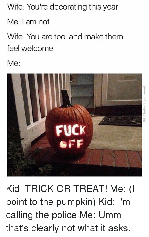 Police, Fuck, and Pumpkin: Wife: You're decorating this year  Me: I am not  Wife: You are too, and make them  feel welcome  Me:  FUCK  OFF Kid: TRICK OR TREAT! Me: (I point to the pumpkin) Kid: I'm calling the police Me: Umm that's clearly not what it asks.
