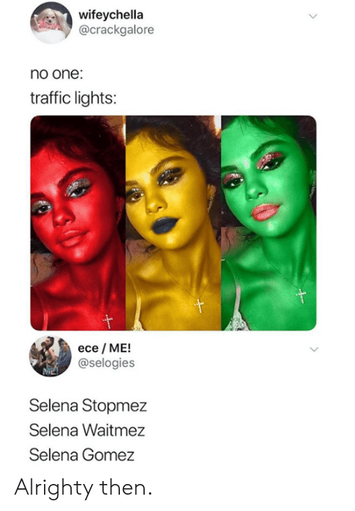 gomez: wifeychella  @crackgalore  no one:  traffic lights:  ece ME!  @selogies  Selena Stopmez  Selena Waitmez  Selena Gomez Alrighty then.