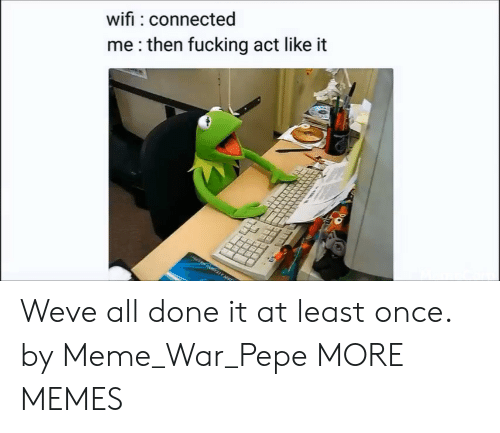meme war: wifi connected  me:then fucking act like it Weve all done it at least once. by Meme_War_Pepe MORE MEMES