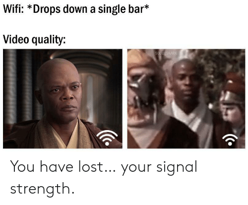Signal: Wifi: *Drops down a single bar*  Video quality:  SOLID SNARK You have lost… your signal strength.