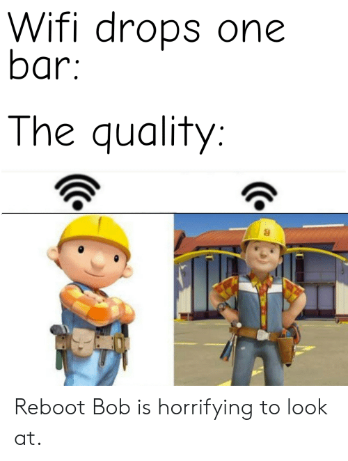 ReBoot: Wifi drops one  bar:  The quality: Reboot Bob is horrifying to look at.
