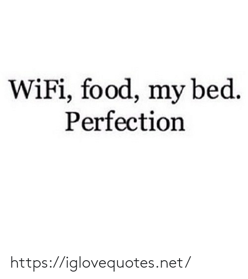 Wifi: WiFi, food, my bed.  Perfection https://iglovequotes.net/