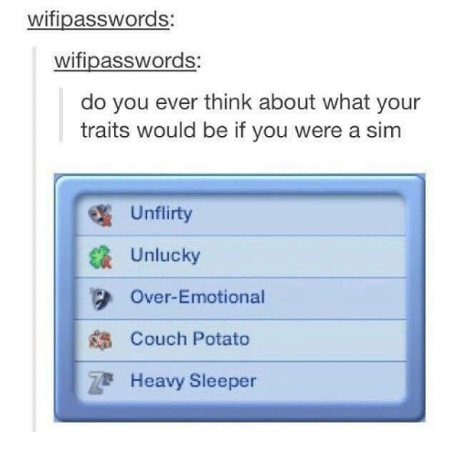 Unluckiness: wifipasswords:  wifipasswords:  do you ever think about what your  traits would be if you were a sim  Un flirty  Unlucky  Over-Emotional  Couch Potato  Heavy Sleeper