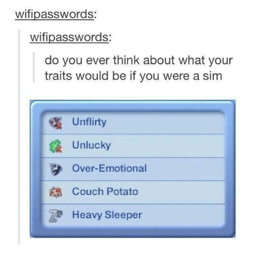 Unluckiness: wifipasswords  wifipasswords:  do you ever think about what your  traits would be if you were a sim  Un flirty  Unlucky  3 Over-Emotional  Couch Potato  Heavy Sleeper