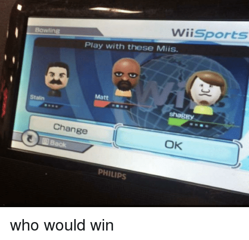 stalin: Wiisports  Bowling  Play with these Miis.  Matt  Stalin  shagB  Change  OK  PHILIPS who would win