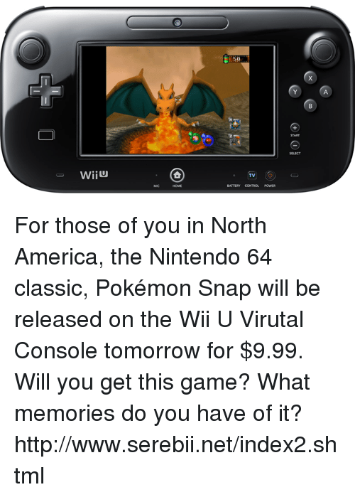 nintendo 64: WiiU  TV  BATTERY CONTROL For those of you in North America, the Nintendo 64 classic, Pokémon Snap will be released on the Wii U Virutal Console tomorrow for $9.99. Will you get this game? What memories do you have of it? http://www.serebii.net/index2.shtml