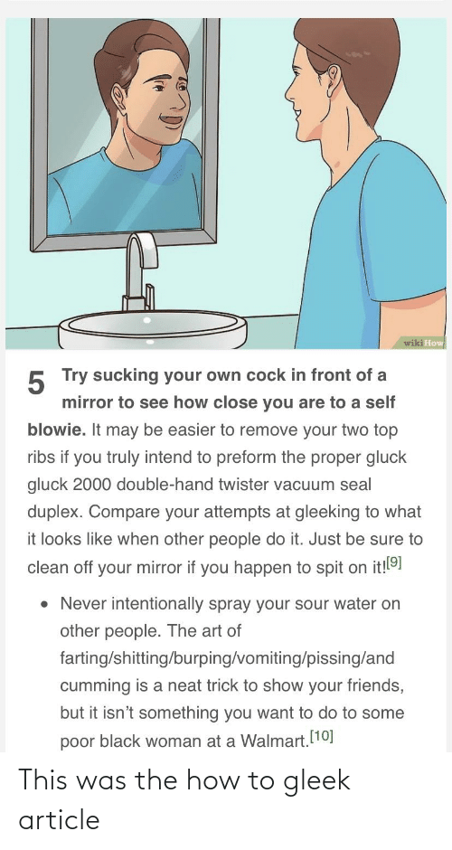 Vomiting: wiki How  5 Try sucking your own cock in front of a  mirror to see how close you are to a self  blowie. It may be easier to remove your two top  ribs if you truly intend to preform the proper gluck  gluck 2000 double-hand twister vacuum seal  duplex. Compare your attempts at gleeking to what  it looks like when other people do it. Just be sure to  clean off your mirror if you happen to spit on it!!91  • Never intentionally spray your sour water on  other people. The art of  farting/shitting/burping/vomiting/pissing/and  cumming is a neat trick to show your friends,  but it isn't something you want to do to some  poor black woman at a Walmart. [10] This was the how to gleek article