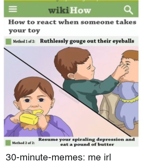 eyeballs: wiki  How  How to react when someone takes  your toy  Method 1 of 2:  Ruthlessly gouge out their eyeballs  Resume your spiraling depression and  eat a pound of butter  Method 2 of 2 30-minute-memes:  me irl