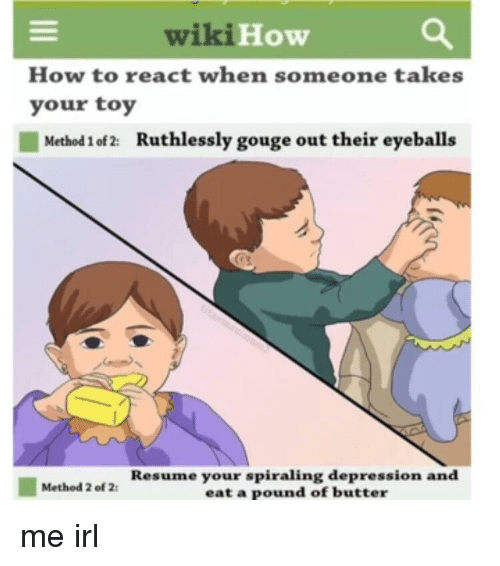 eyeballs: wiki  How  How to react when someone takes  your toy  Method 1 of 2:  Ruthlessly gouge out their eyeballs  Resume your spiraling depression and  eat a pound of butter  Method 2 of 2 me irl