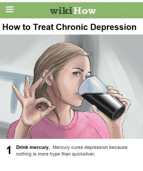 Hype, Depression, and How To: wiki  How  How to Treat Chronic Depression  Drink mercury. Mercury cures depression because  nothing is more hype than quicksilver.