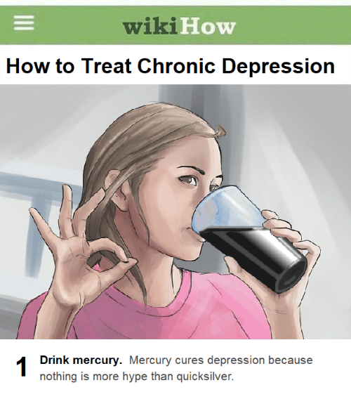 quicksilver: wiki  How  How to Treat Chronic Depression  Drink mercury. Mercury cures depression because  nothing is more hype than quicksilver.