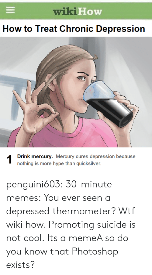 Hype, Meme, and Memes: wiki  How  How to Treat Chronic Depression  Drink mercury. Mercury cures depression because  nothing is more hype than quicksilver. penguini603:  30-minute-memes:  You ever seen a depressed thermometer?  Wtf wiki how. Promoting suicide is not cool.  Its a memeAlso do you know that Photoshop exists?