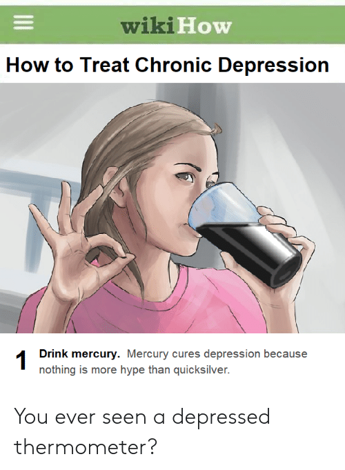 Hype, Depression, and How To: wiki  How  How to Treat Chronic Depression  Drink mercury. Mercury cures depression because  nothing is more hype than quicksilver. You ever seen a depressed thermometer?