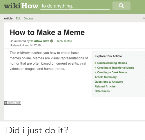 Meme Videos: wiki How to do anything...  Но  Article  Edit  Discuss  How to Make a Meme  Co-authored by wikiHow Staff  Tech Tested  Updated: June 14, 2019  This wikiHow teaches you how to create basic  Explore this Article  memes online. Memes are visual representations of  Understanding Memes  humor that are often based on current events, viral  Creating a Traditional Meme  videos or images, and humor trends.  Creating a Dank Meme  Article Summary  Questions&Answers  Related Articles  References  $ Advertisement Did i just do it?