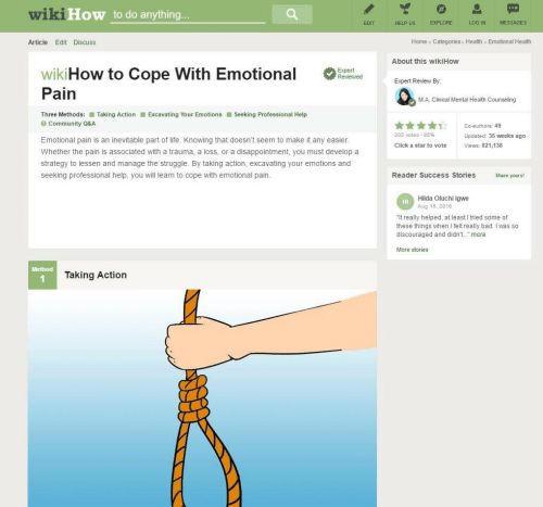 """Wikihow: wiki  How to do anything  EXPLORE  LOG IN  MESSAGES  EDIT  HELP US  Home Categories Health Emotional Health  Article Edit Discuss  About this wikiHow  wikiHow to Cope with Emotional  Expert Review By  Pain  M.A, Clinical Mental Health Counseling  Three Methods: ■ Taking Action  Excavating Your Emotions ■ Seeking Professional Help  Community Q&A  203 votes-85%  Updated: 35 weeks ago  Emotional pain is an inevitable part of life. Knowing that doesn't seem to make it any easier  Click a star to vote  Views: 821,138  Whether the pain is associated with a trauma, a loss, or a disappointment, you must develop a  strategy to lessen and manage the struggle. By taking action, excavating your emotions and  seeking professional help, you will learn to cope with emotional pain.  Reader Success Stories  Share yours!  Hilda Oluchi Igwe  Aug 18, 2016  HI  """"It really helped, at least I tried some of  these things when I felt really bad. I was so  discouraged and didn't. more  More stories  Method  Taking Action"""
