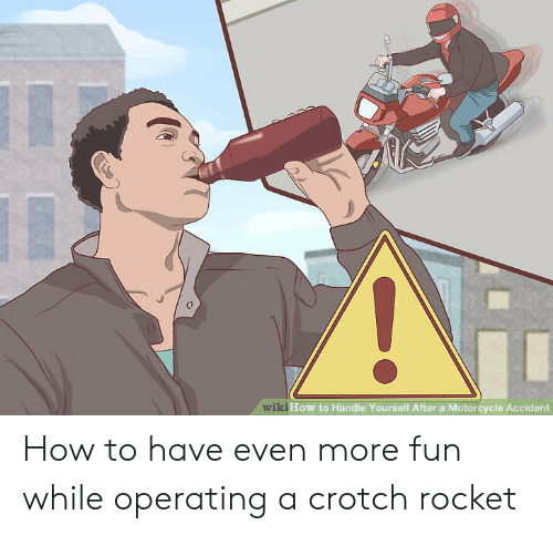 Crotch Rocket: wiki How to Handle Yourself After a Motorcycle Accident How to have even more fun while operating a crotch rocket