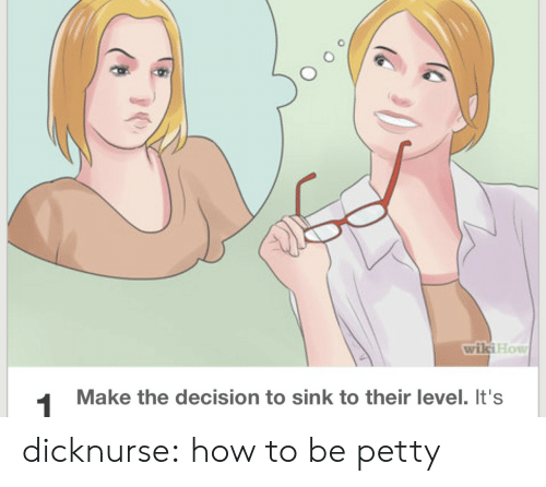 Wikihow: wikiHow  1  Make the decision to sink to their level. It's dicknurse:  how to be petty