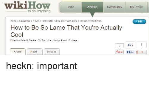 Wikihow: wikiHoW Home  Articles  Community My Profile  to do anything  Home » Categories » Youth » Personality Types and Youth Style» Nonconformist Styles  Edit  How to Be So Lame That You're Actually  Cool  Edited by Katie M, Beckie <33, Tom Viren, Martyn P and 13 others  Article  Edit  Discuss heckn:  important