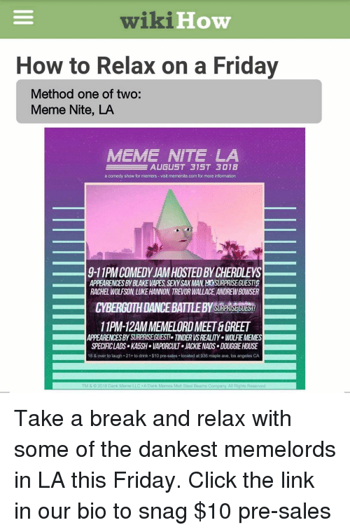 Dank Memes Melt Steel Beams: wikiHow  How to Relax on a Friday  Method one of two:  Meme Nite, LA  a comedy show for memers-visit memenite.com for more infomation  9-11PM COMEDY JAM HOSTED BY CHERDLEYS  APPEARENCES BY BLAKE VAPES, SEXY SAX MAN, SURPRISE GUESTI  RACHEL WOLFSON, LUKE HANNON, TREVOR WALLACE,ANDREW BOWSER  CYBERGOTH DANCEBATTLEBY SURPAISEDUES  11PM-12AM MEMELORD MEET &GREET  APPEARENCESBY SURPRISEGUEST! TINDER VS REALITY WOLFIEMEMES  SPECIFICLADS KA5SH VAPORCULT JACKIE NADS DOUGGIE HOUSE  18 & over to laugh 21+ to drink $10 pre-sales located at 936 maple ave, los angeles CA  TM &C2018 Dank Meme LLC . A Dank Memes Melt Steel Beams Company. All Rights Reserved Take a break and relax with some of the dankest memelords in LA this Friday. Click the link in our bio to snag $10 pre-sales