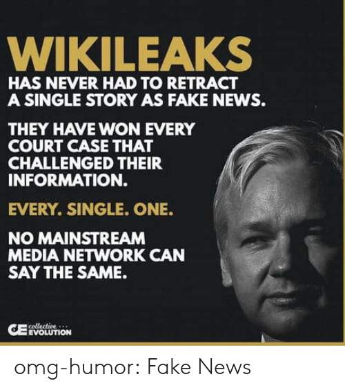 Fake News: WIKILEAKS  HAS NEVER HAD TO RETRACT  A SINGLE STORY AS FAKE NEWS.  THEY HAVE WON EVERY  COURT CASE THAT  CHALLENGED THEIR  INFORMATION.  EVERY. SINGLE. ONE.  NO MAINSTREAM  MEDIA NETWORK CAN  SAY THE SAME.  EVOLUTION omg-humor:  Fake News